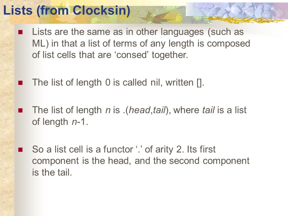 Lists (from Clocksin) Lists are the same as in other languages (such as ML) in that a list of terms of any length is composed of list cells that are 'consed' together.
