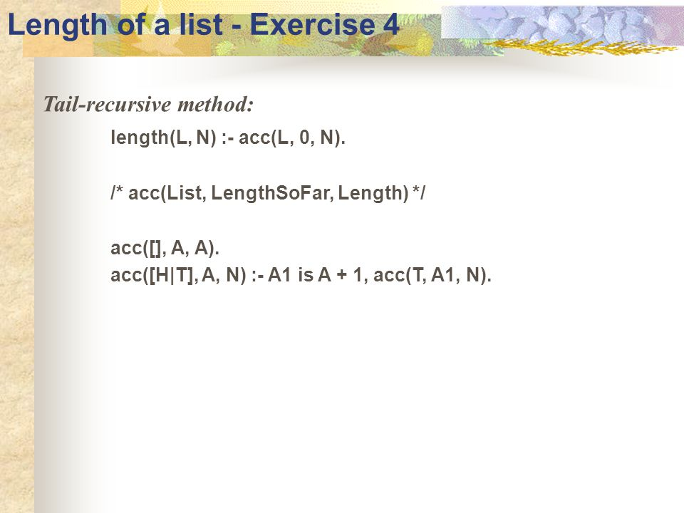 Length of a list - Exercise 4 Tail-recursive method: length(L, N) :- acc(L, 0, N).