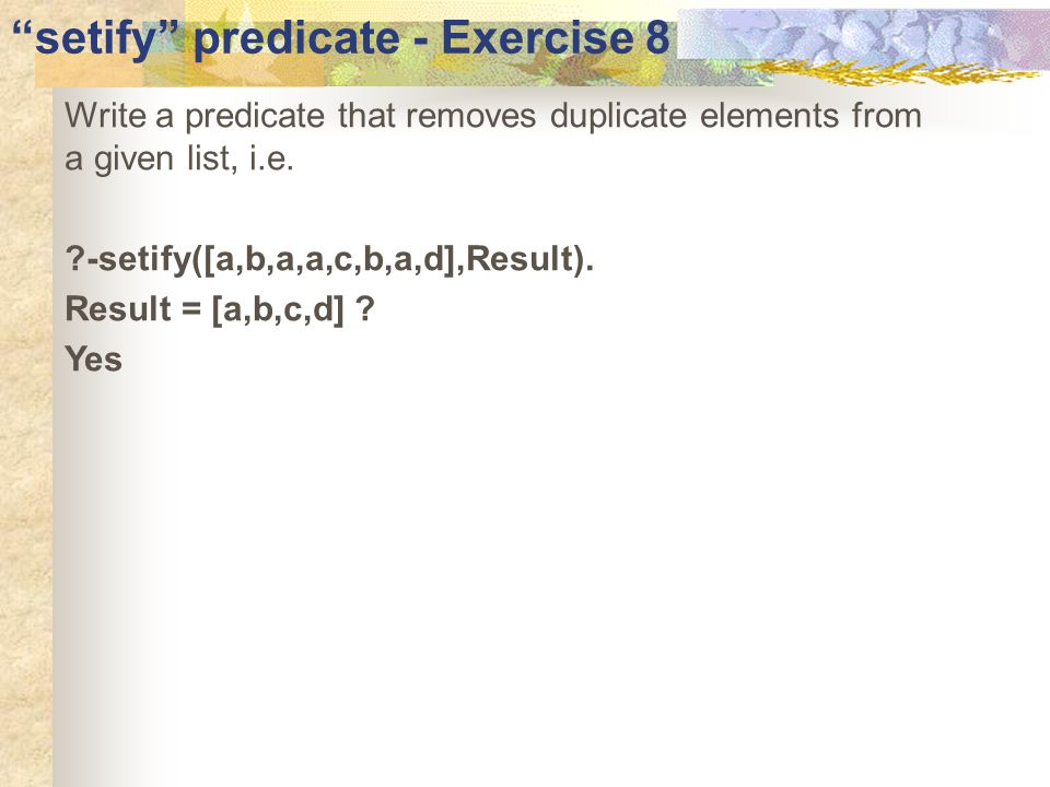setify predicate - Exercise 8 Write a predicate that removes duplicate elements from a given list, i.e.