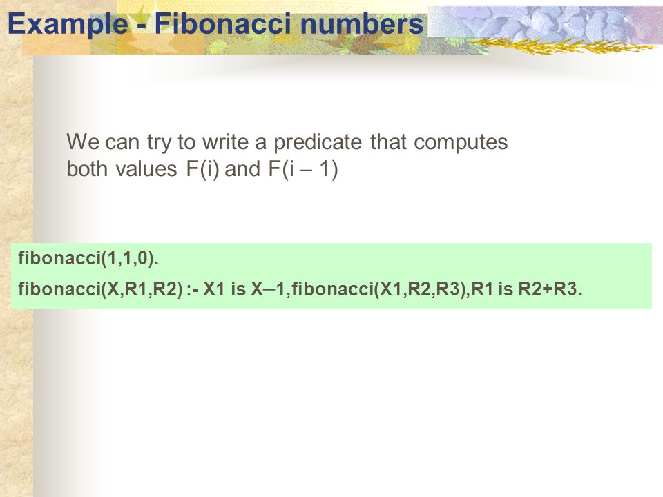 Example - Fibonacci numbers We can try to write a predicate that computes both values F(i) and F(i – 1) fibonacci(1,1,0).