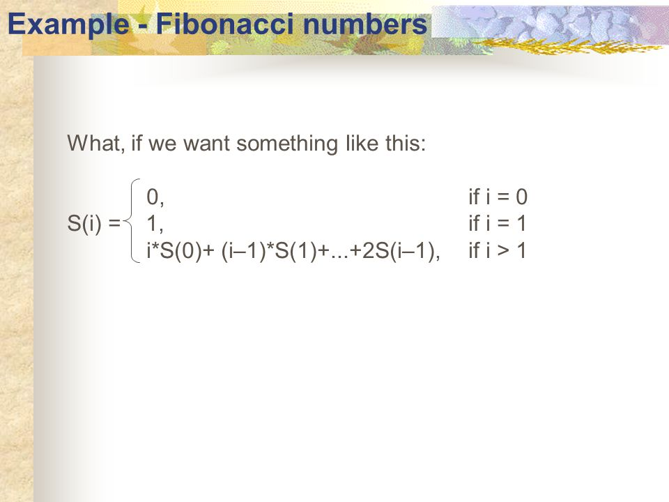 Example - Fibonacci numbers What, if we want something like this: 0, if i = 0 S(i) = 1,if i = 1 i*S(0)+ (i–1)*S(1)+...+2S(i–1), if i > 1