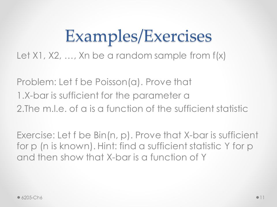 Examples/Exercises Let X1, X2, …, Xn be a random sample from f(x) Problem: Let f be Poisson(a). Prove that 1.X-bar is sufficient for the parameter a 2