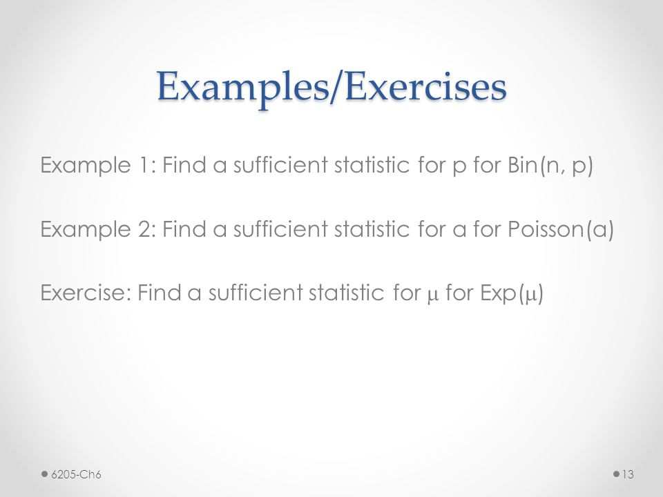 Examples/Exercises Example 1: Find a sufficient statistic for p for Bin(n, p) Example 2: Find a sufficient statistic for a for Poisson(a) Exercise: Fi