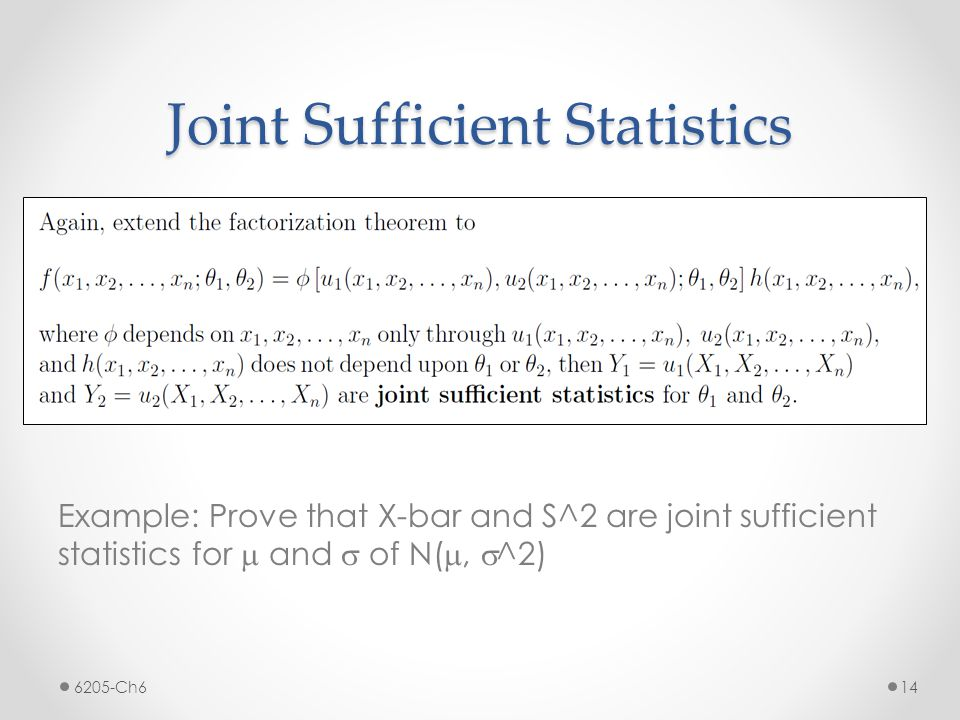Joint Sufficient Statistics Example: Prove that X-bar and S^2 are joint sufficient statistics for m and s of N( m, s ^2) 6205-Ch6 14
