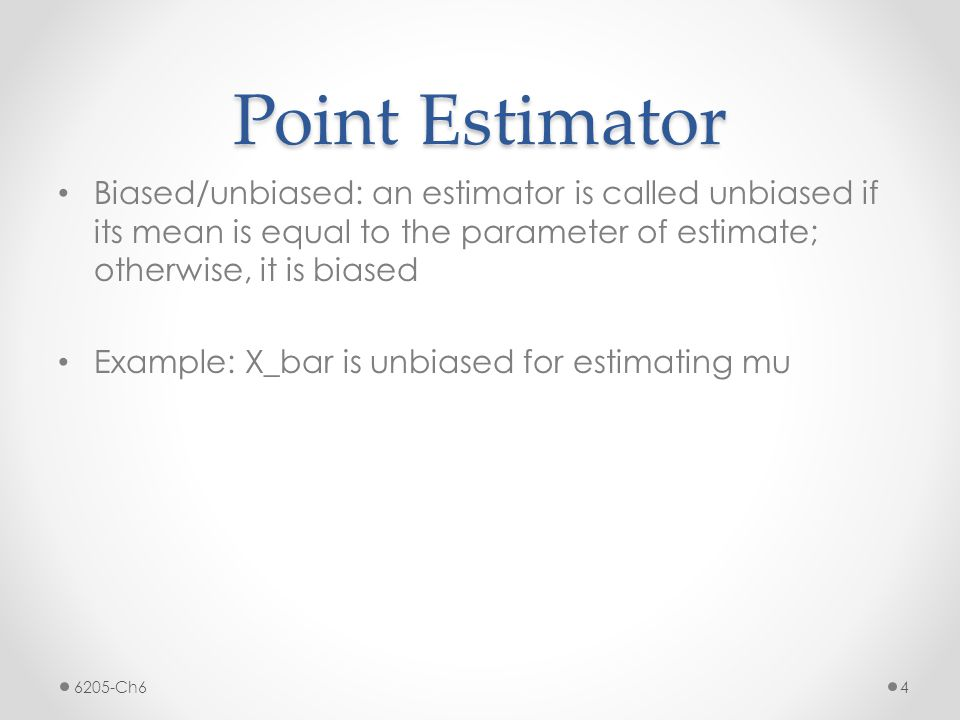 Point Estimator Biased/unbiased: an estimator is called unbiased if its mean is equal to the parameter of estimate; otherwise, it is biased Example: X