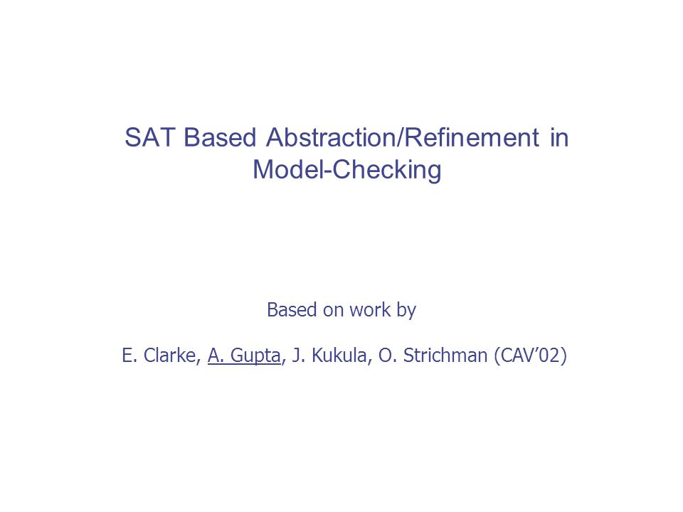 SAT Based Abstraction/Refinement in Model-Checking Based on work by E.