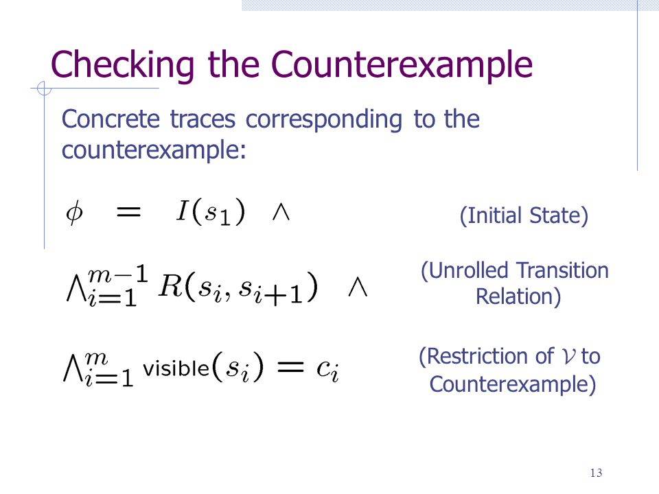 13 Checking the Counterexample Concrete traces corresponding to the counterexample: (Initial State) (Unrolled Transition Relation) (Restriction of V to Counterexample)