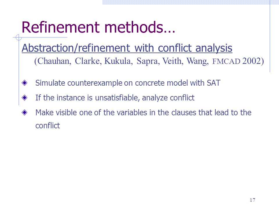17 Simulate counterexample on concrete model with SAT If the instance is unsatisfiable, analyze conflict Make visible one of the variables in the clauses that lead to the conflict (Chauhan, Clarke, Kukula, Sapra, Veith, Wang, FMCAD 2002) Abstraction/refinement with conflict analysis Refinement methods…