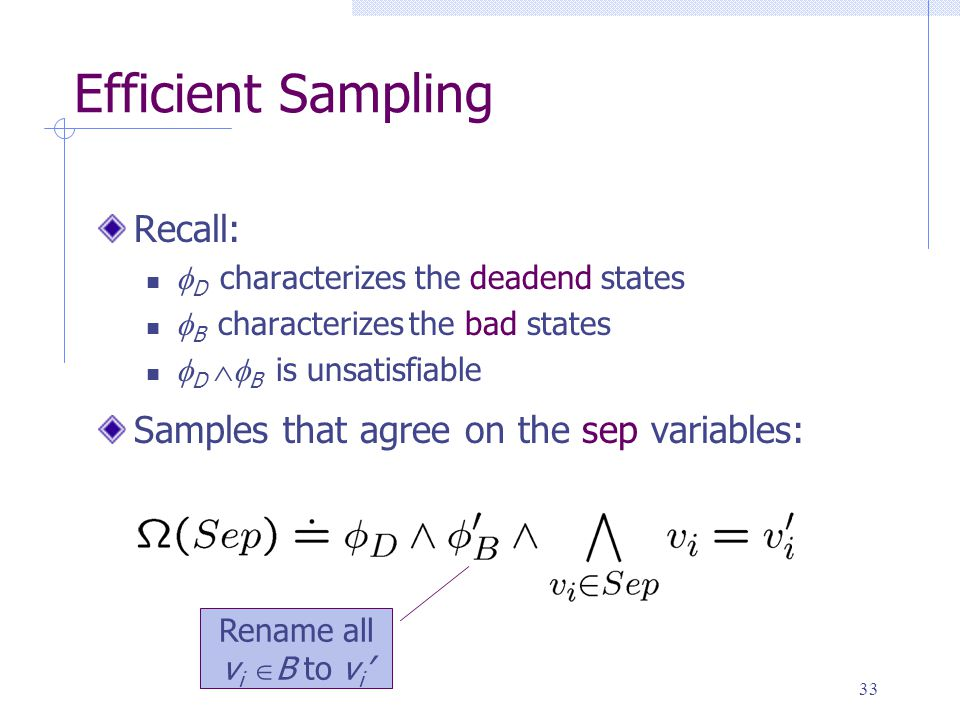 33 Efficient Sampling Recall:  D characterizes the deadend states  B characterizes the bad states  D  B is unsatisfiable Samples that agree on the sep variables: Rename all v i  B to v i '