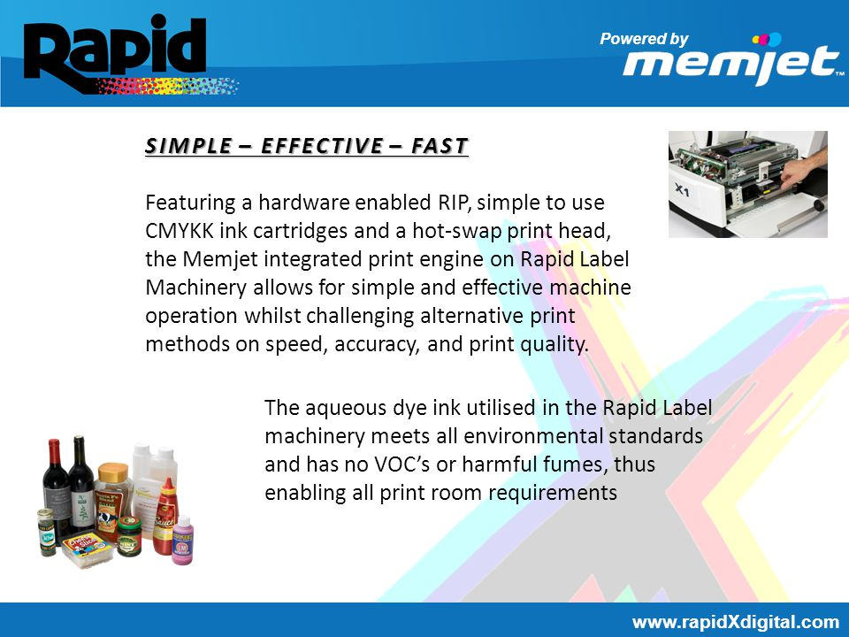 Powered by www.rapidXdigital.com MACHINE SPECIFICATIONS Printhead: Memjet 70,400 nozzles Ink Channels: 5 colour CMYK-K Print area: Max 220mm Min 50mm, continuous roll Resolution: 1600 x 1600dpi or 1600 x 800dpi Print Speed: 18 linear meters P/M or 9 linear meters P/M Drop size: 1.2 – 1.7 Pica liter Inks: aqueous dye Operating System: Vista, Xp, Win7