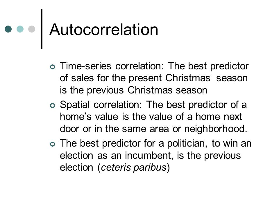 Autocorrelation Time-series correlation: The best predictor of sales for the present Christmas season is the previous Christmas season Spatial correlation: The best predictor of a home's value is the value of a home next door or in the same area or neighborhood.