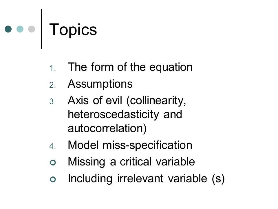 Topics 1. The form of the equation 2. Assumptions 3. Axis of evil (collinearity, heteroscedasticity and autocorrelation) 4. Model miss-specification M