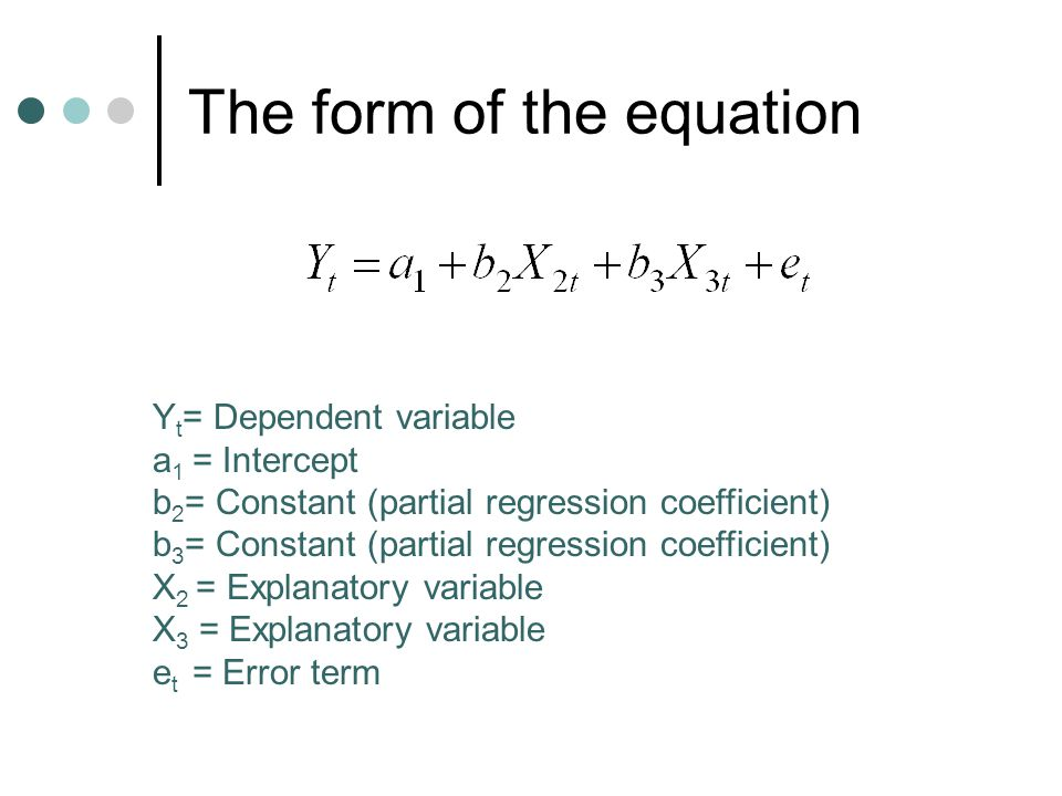 The form of the equation Y t = Dependent variable a 1 = Intercept b 2 = Constant (partial regression coefficient) b 3 = Constant (partial regression coefficient) X 2 = Explanatory variable X 3 = Explanatory variable e t = Error term