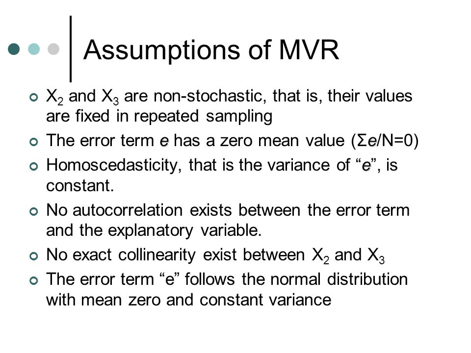 Assumptions of MVR X 2 and X 3 are non-stochastic, that is, their values are fixed in repeated sampling ee The error term e has a zero mean value (Σe/N=0) e Homoscedasticity, that is the variance of e , is constant.