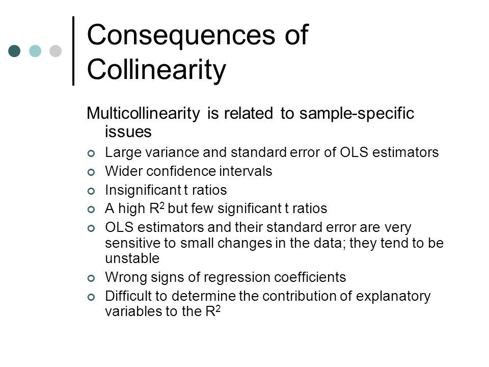 Consequences of Collinearity Multicollinearity is related to sample-specific issues Large variance and standard error of OLS estimators Wider confidence intervals Insignificant t ratios A high R 2 but few significant t ratios OLS estimators and their standard error are very sensitive to small changes in the data; they tend to be unstable Wrong signs of regression coefficients Difficult to determine the contribution of explanatory variables to the R 2