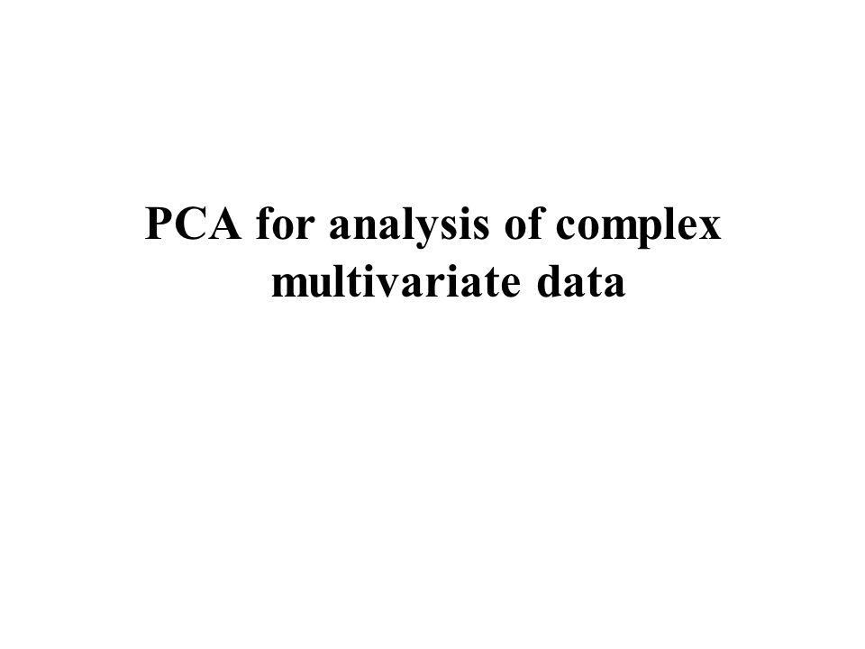 Interpretation of large data tables by PCA In industry, research and finance the amount of data is often very large Little information is available a priori There is a need for methods based on few assumptions and which can give a simple and easily understandable overview –Overall broad interpretation –Ideas for further analyses –Generating hypotheses PCA is such a method!!!!