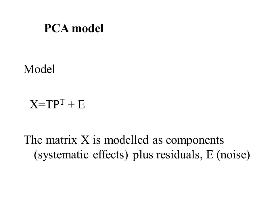Model X=TP T + E The matrix X is modelled as components (systematic effects) plus residuals, E (noise) PCA model