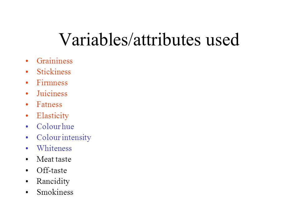 Variables/attributes used Graininess Stickiness Firmness Juiciness Fatness Elasticity Colour hue Colour intensity Whiteness Meat taste Off-taste Rancidity Smokiness