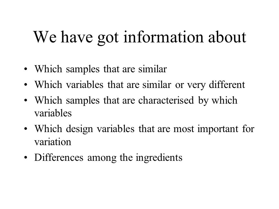 We have got information about Which samples that are similar Which variables that are similar or very different Which samples that are characterised by which variables Which design variables that are most important for variation Differences among the ingredients