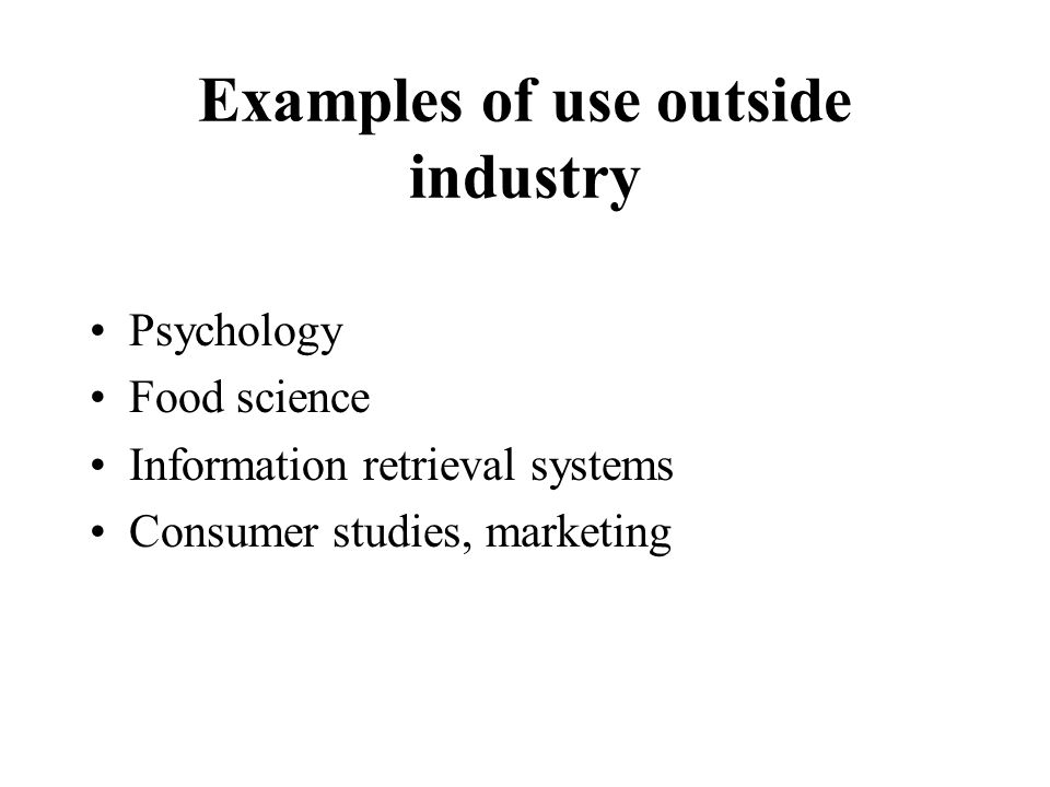 Examples of use outside industry Psychology Food science Information retrieval systems Consumer studies, marketing