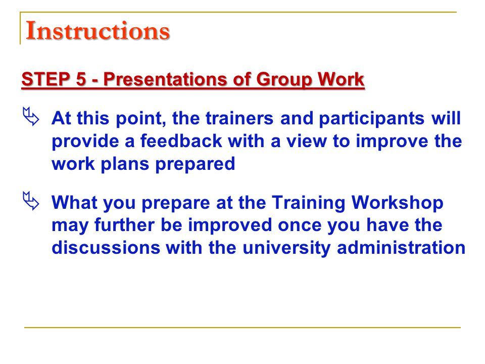 Instructions STEP 5 - Presentations of Group Work  At this point, the trainers and participants will provide a feedback with a view to improve the work plans prepared  What you prepare at the Training Workshop may further be improved once you have the discussions with the university administration