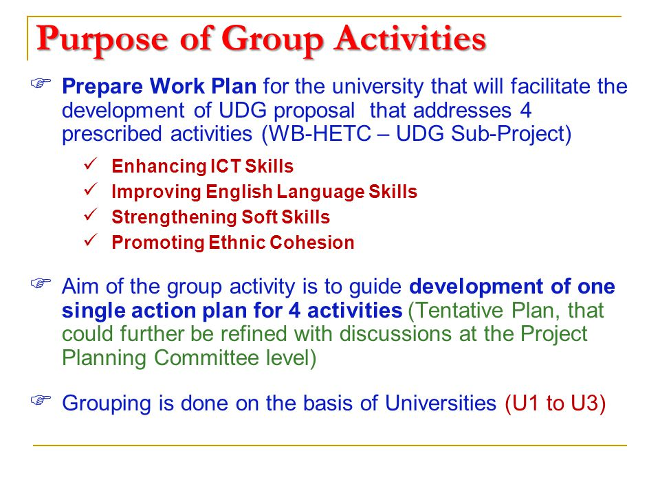 Purpose of Group Activities  Prepare Work Plan for the university that will facilitate the development of UDG proposal that addresses 4 prescribed activities (WB-HETC – UDG Sub-Project) Enhancing ICT Skills Improving English Language Skills Strengthening Soft Skills Promoting Ethnic Cohesion  Aim of the group activity is to guide development of one single action plan for 4 activities (Tentative Plan, that could further be refined with discussions at the Project Planning Committee level)  Grouping is done on the basis of Universities (U1 to U3)