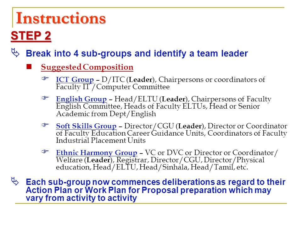 Instructions STEP 2  Break into 4 sub-groups and identify a team leader Suggested Composition  ICT Group – D/ITC ( Leader ), Chairpersons or coordinators of Faculty IT /Computer Committee  English Group – Head/ELTU ( Leader ), Chairpersons of Faculty English Committee, Heads of Faculty ELTUs, Head or Senior Academic from Dept/English  Soft Skills Group – Director/CGU ( Leader ), Director or Coordinator of Faculty Education Career Guidance Units, Coordinators of Faculty Industrial Placement Units  Ethnic Harmony Group – VC or DVC or Director or Coordinator/ Welfare ( Leader ), Registrar, Director/CGU, Director/Physical education, Head/ELTU, Head/Sinhala, Head/Tamil, etc.