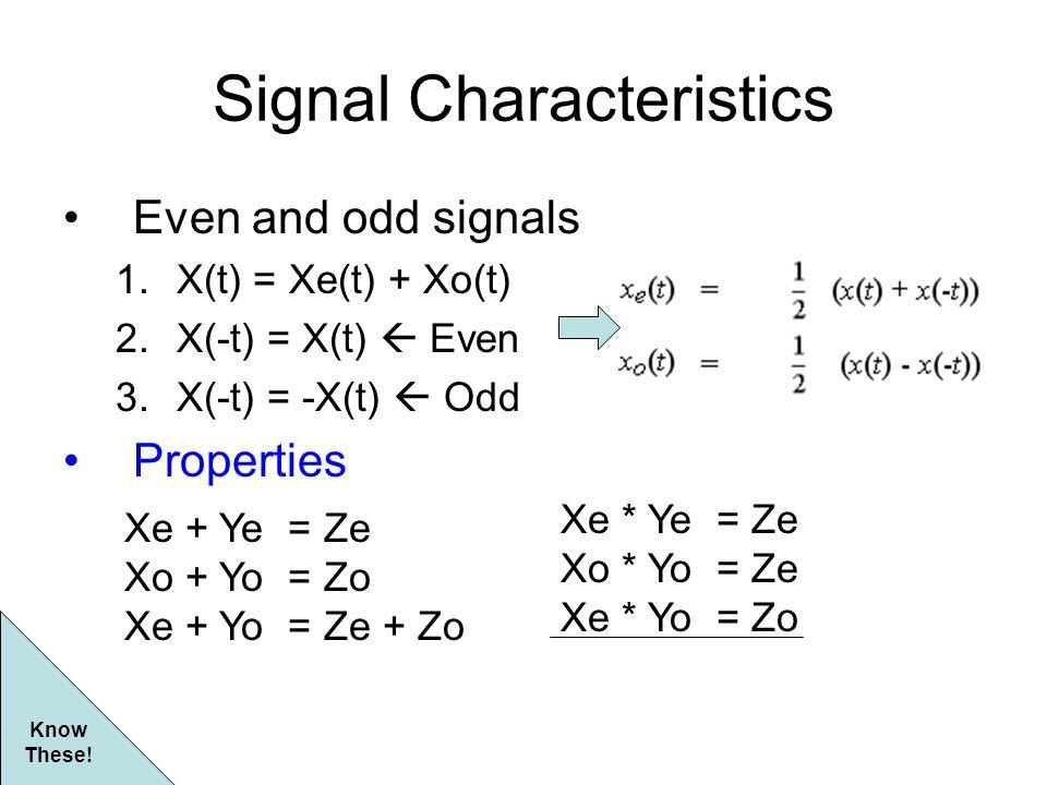 Signal Characteristics Even and odd signals 1.X(t) = Xe(t) + Xo(t) 2.X(-t) = X(t)  Even 3.X(-t) = -X(t)  Odd Properties Xe + Ye = Ze Xo + Yo = Zo Xe