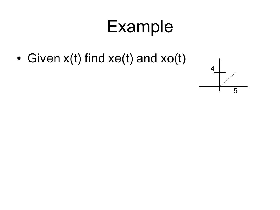 Example Given x(t) find xe(t) and xo(t) 5 4___ 5 2___ 5