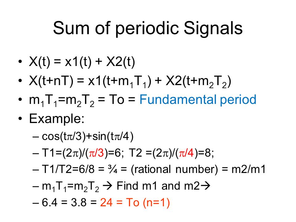 Sum of periodic Signals X(t) = x1(t) + X2(t) X(t+nT) = x1(t+m 1 T 1 ) + X2(t+m 2 T 2 ) m 1 T 1 =m 2 T 2 = To = Fundamental period Example: –cos(t  /3