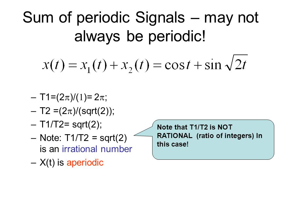 Sum of periodic Signals – may not always be periodic! –T1=(2  )/(  )= 2  ; –T2 =(2  )/(sqrt(2)); –T1/T2= sqrt(2); –Note: T1/T2 = sqrt(2) is an irr
