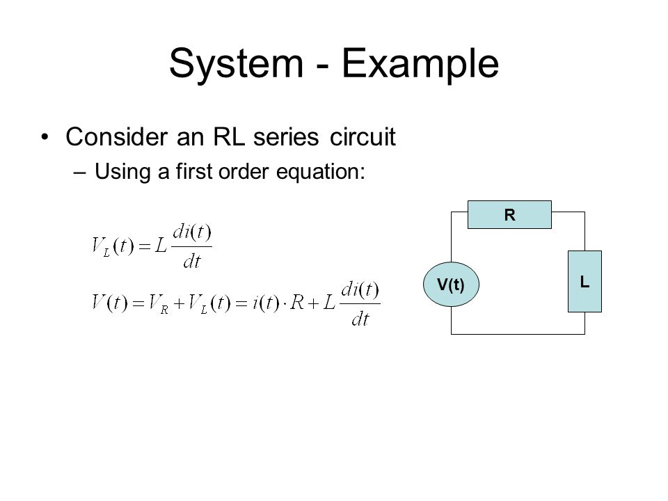 System - Example Consider an RL series circuit –Using a first order equation: L V(t) R