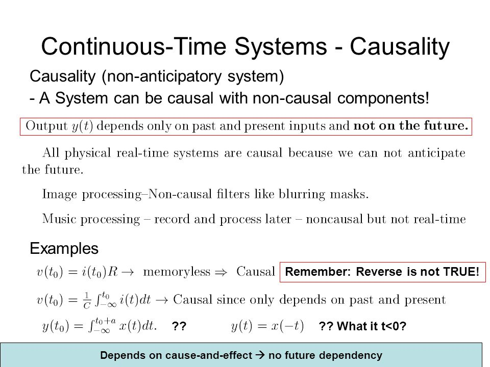 Continuous-Time Systems - Causality Causality (non-anticipatory system) - A System can be causal with non-causal components! Examples ?? Remember: Rev