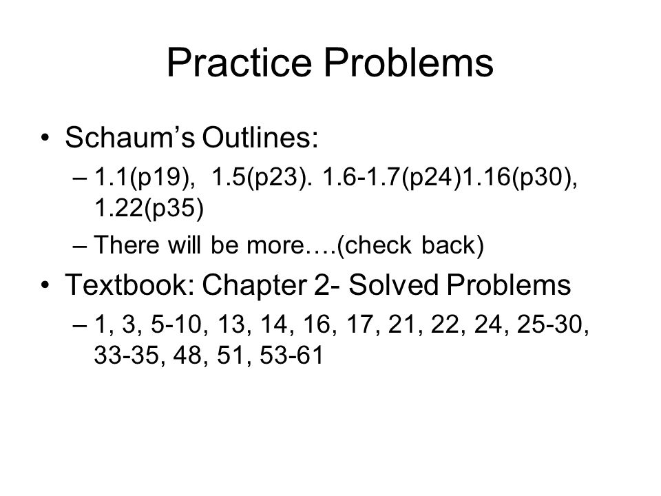 Practice Problems Schaum's Outlines: –1.1(p19), 1.5(p23). 1.6-1.7(p24)1.16(p30), 1.22(p35) –There will be more….(check back) Textbook: Chapter 2- Solv