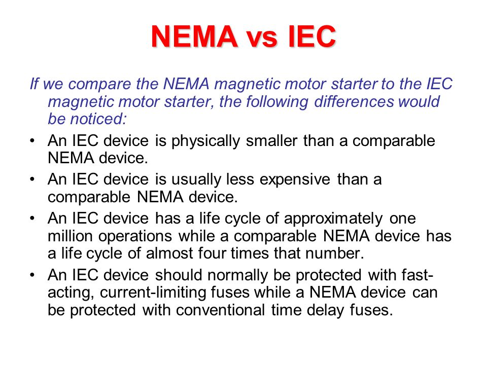 NEMA vs IEC If we compare the NEMA magnetic motor starter to the IEC magnetic motor starter, the following differences would be noticed: An IEC device is physically smaller than a comparable NEMA device.