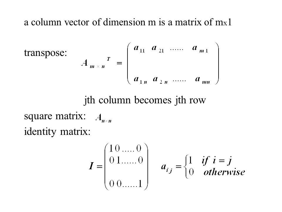 a column vector of dimension m is a matrix of m x 1 transpose: jth column becomes jth row square matrix: identity matrix: