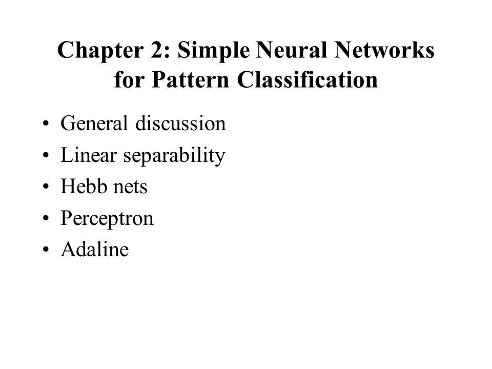 Chapter 2: Simple Neural Networks for Pattern Classification General discussion Linear separability Hebb nets Perceptron Adaline