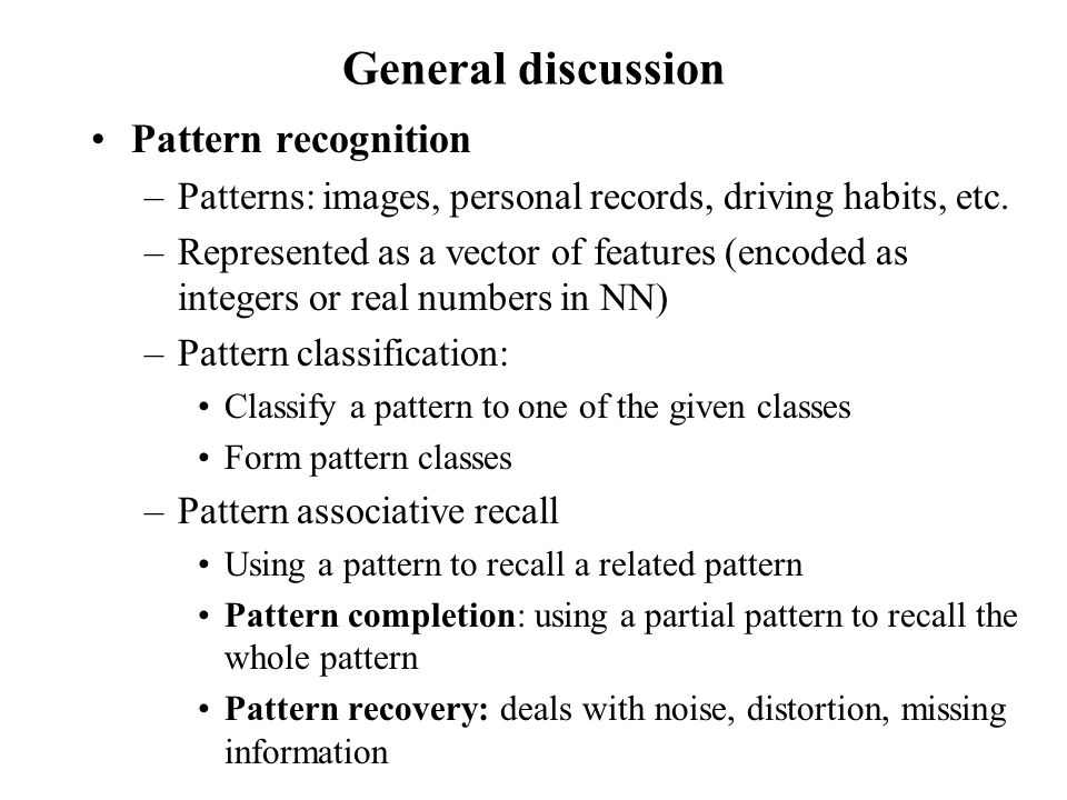General discussion Pattern recognition –Patterns: images, personal records, driving habits, etc. –Represented as a vector of features (encoded as inte