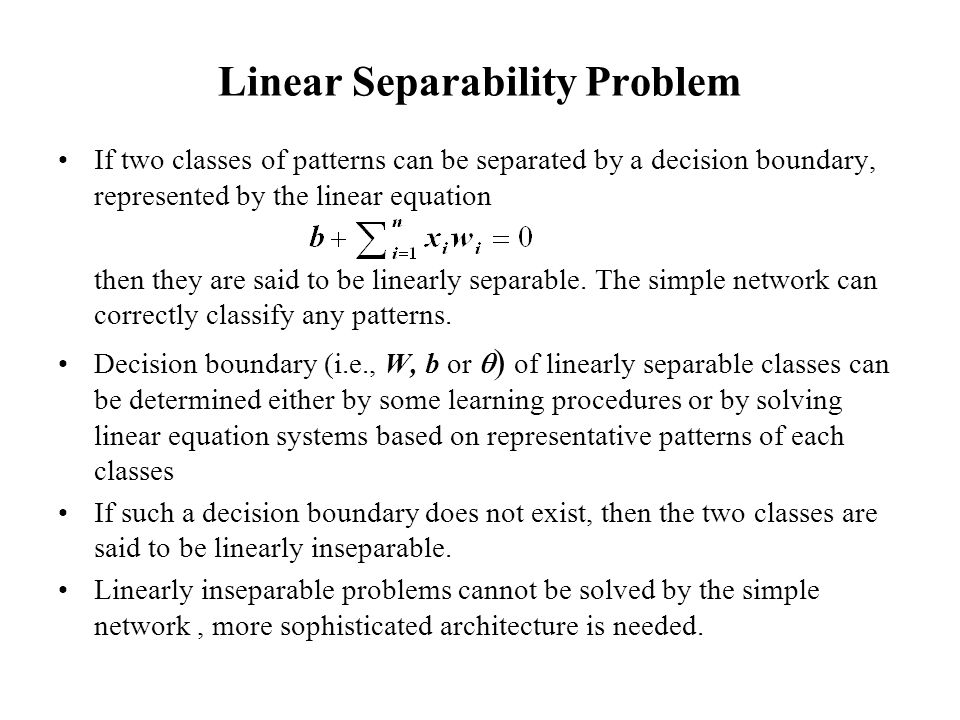 Linear Separability Problem If two classes of patterns can be separated by a decision boundary, represented by the linear equation then they are said