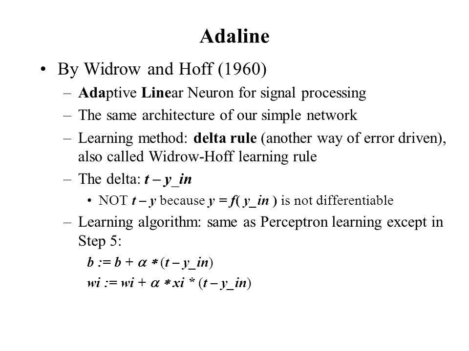 Adaline By Widrow and Hoff (1960) –Adaptive Linear Neuron for signal processing –The same architecture of our simple network –Learning method: delta r