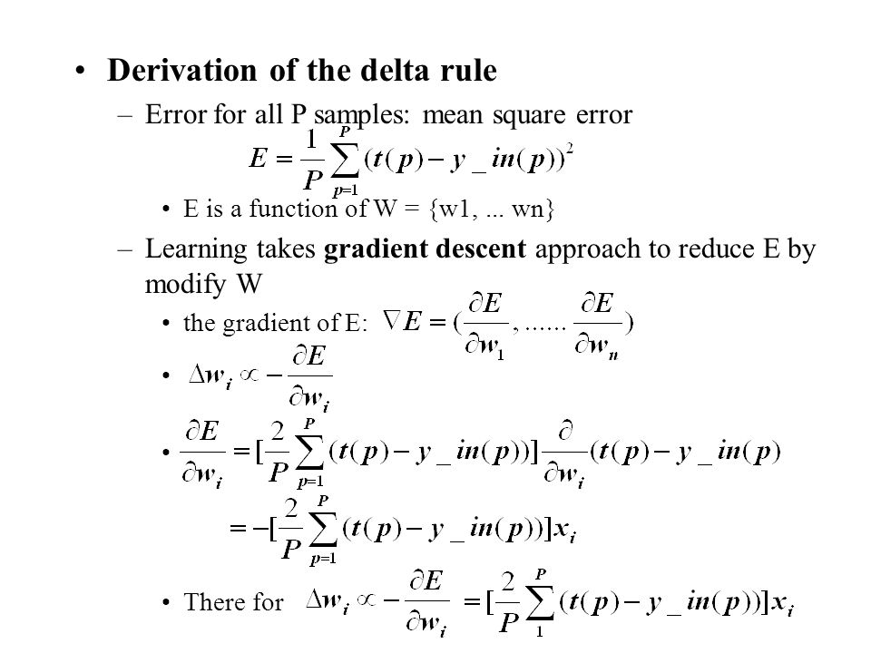 Derivation of the delta rule –Error for all P samples: mean square error E is a function of W = {w1,... wn} –Learning takes gradient descent approach