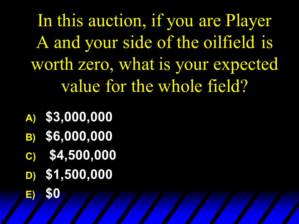 In this auction, if you are Player A and your side of the oilfield is worth zero, what is your expected value for the whole field.