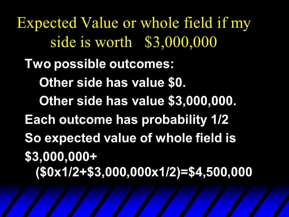 Expected Value or whole field if my side is worth $3,000,000 Two possible outcomes: Other side has value $0.