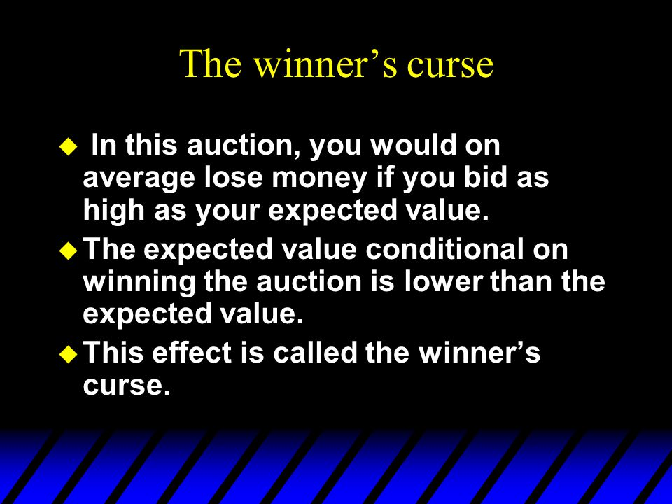 The winner's curse u In this auction, you would on average lose money if you bid as high as your expected value.