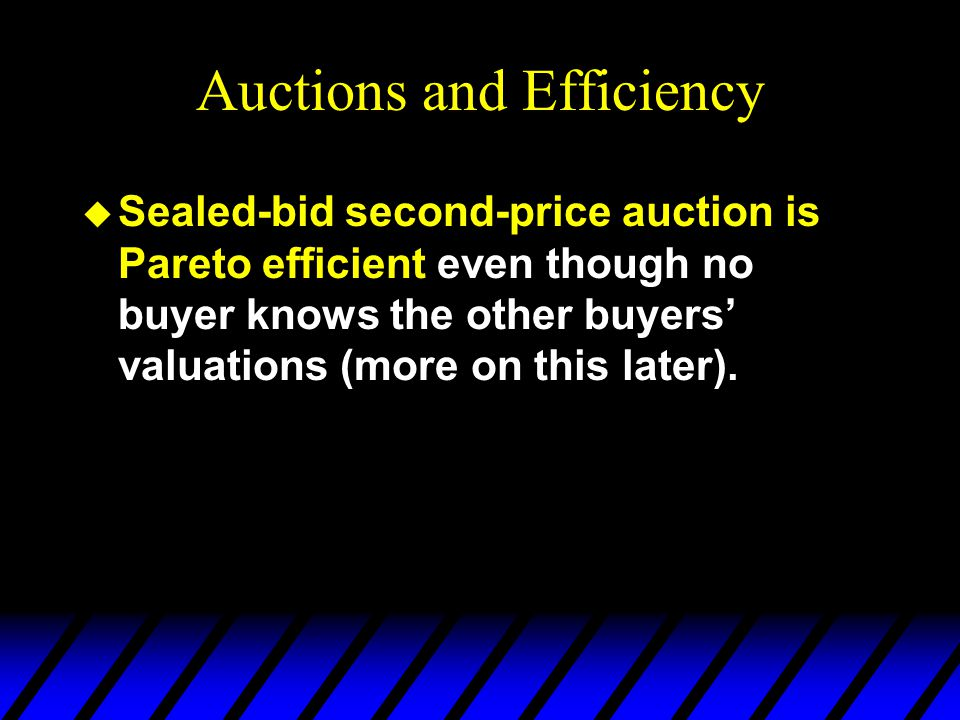Auctions and Efficiency u Sealed-bid second-price auction is Pareto efficient even though no buyer knows the other buyers' valuations (more on this later).