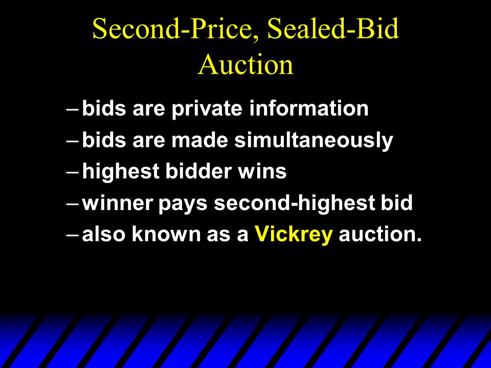 Second-Price, Sealed-Bid Auction –bids are private information –bids are made simultaneously –highest bidder wins –winner pays second-highest bid –also known as a Vickrey auction.