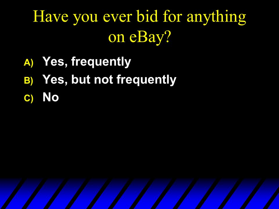 Have you ever bid for anything on eBay? A) Yes, frequently B) Yes, but not frequently C) No