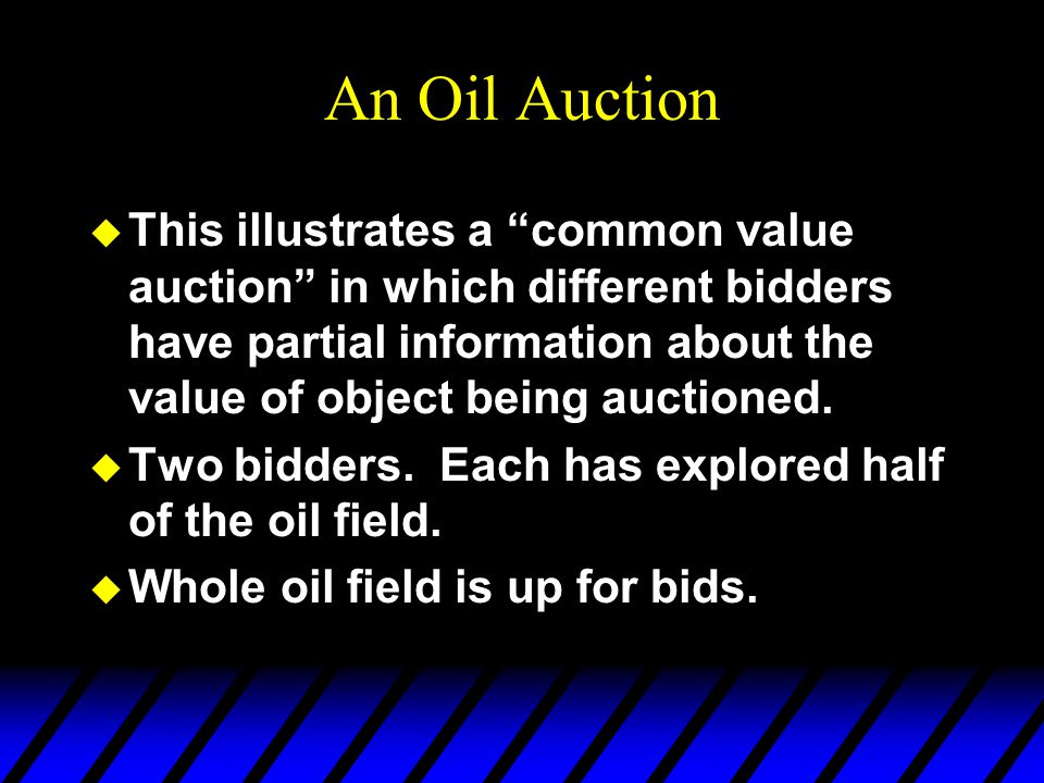 An Oil Auction u This illustrates a common value auction in which different bidders have partial information about the value of object being auctioned.