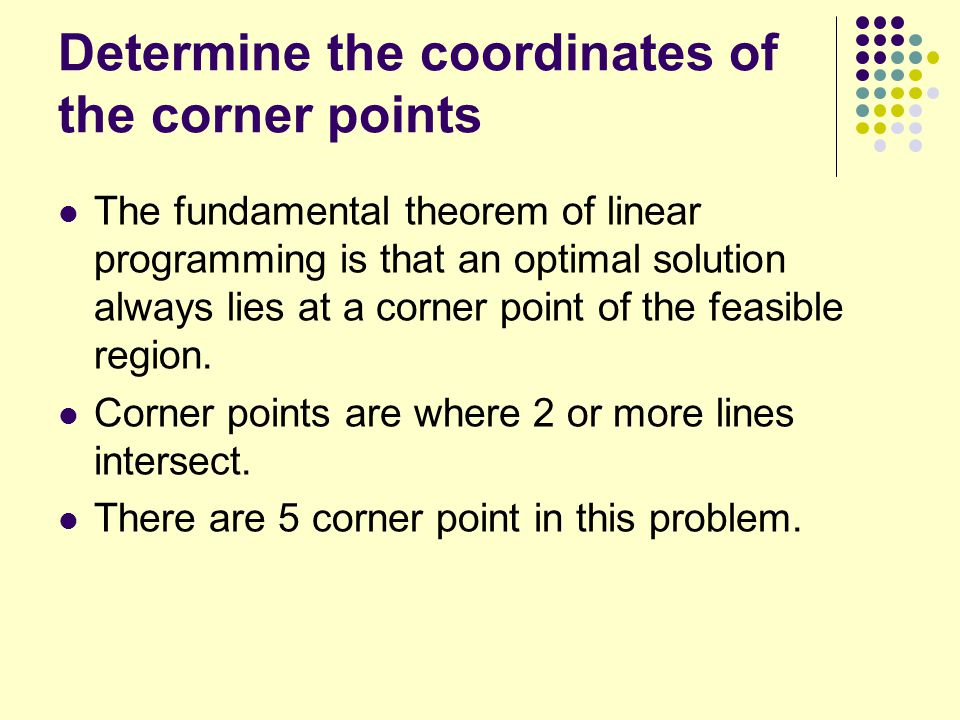 Determine the coordinates of the corner points The fundamental theorem of linear programming is that an optimal solution always lies at a corner point