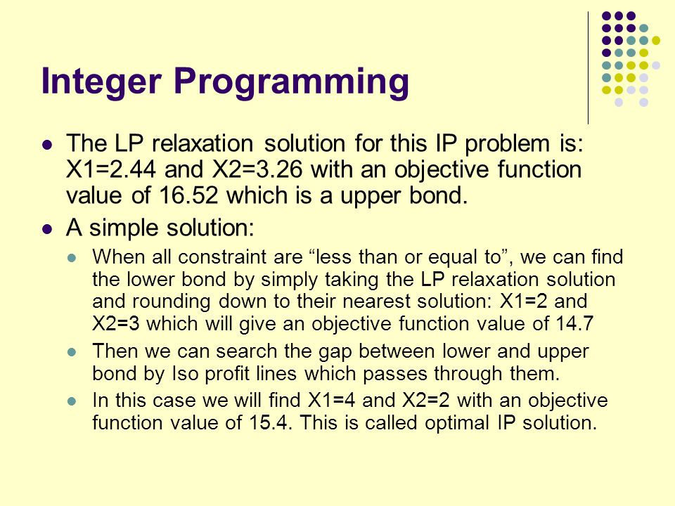 Integer Programming The LP relaxation solution for this IP problem is: X1=2.44 and X2=3.26 with an objective function value of 16.52 which is a upper